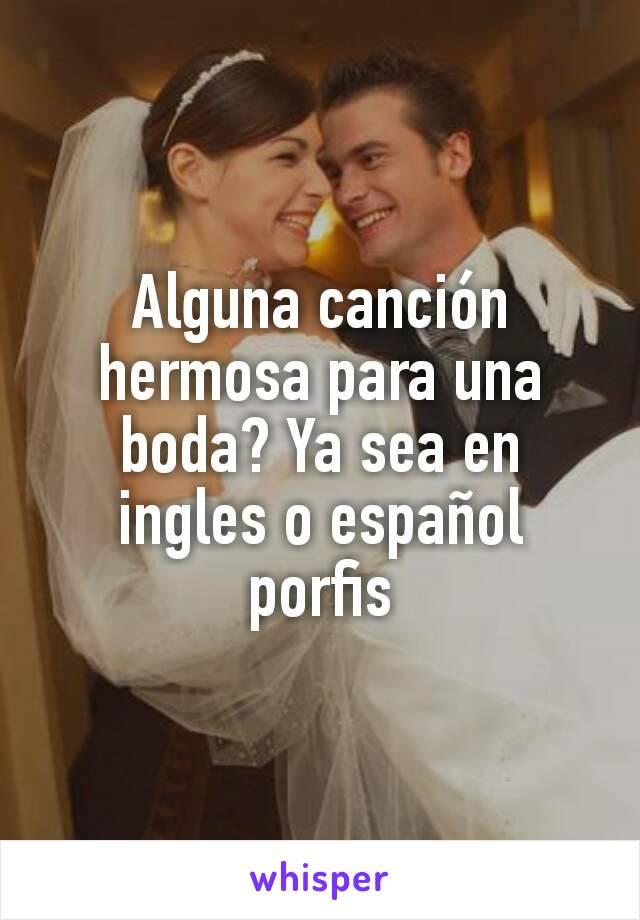Alguna canción hermosa para una boda? Ya sea en ingles o español porfis