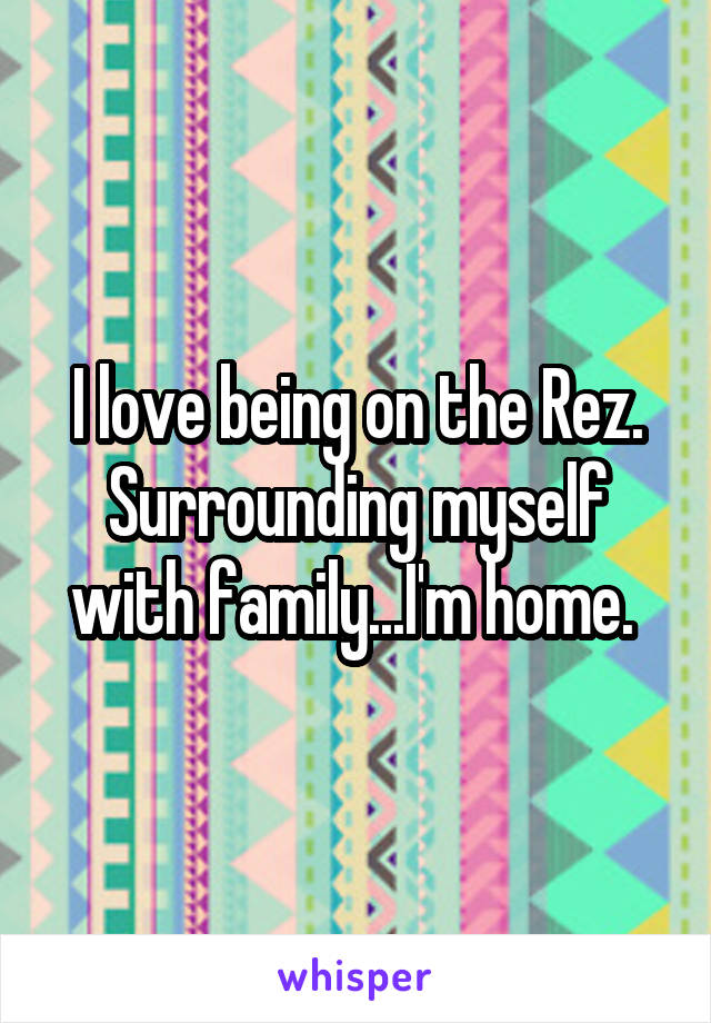 I love being on the Rez. Surrounding myself with family...I'm home.