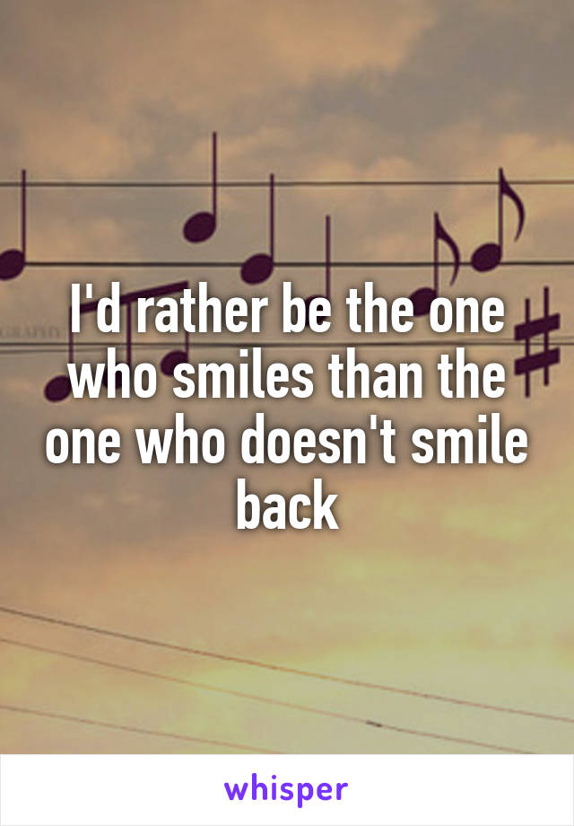 I'd rather be the one who smiles than the one who doesn't smile back