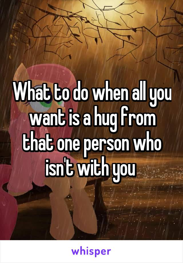 What to do when all you want is a hug from that one person who isn't with you