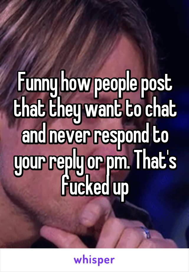 Funny how people post that they want to chat and never respond to your reply or pm. That's fucked up