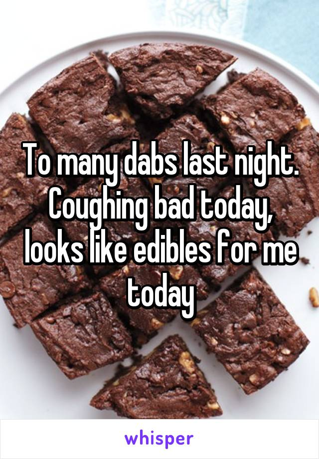 To many dabs last night. Coughing bad today, looks like edibles for me today