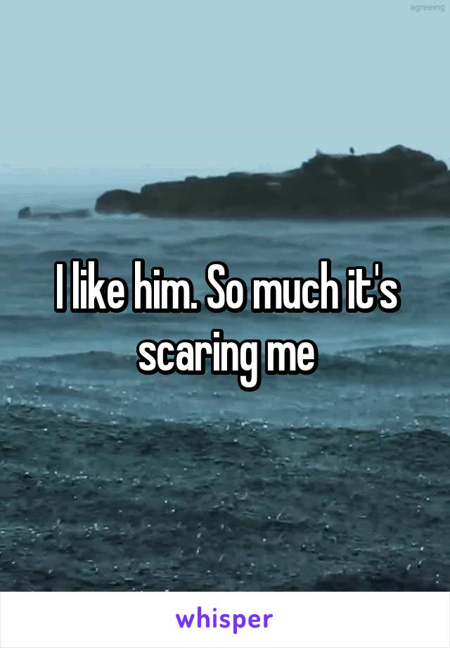 I like him. So much it's scaring me