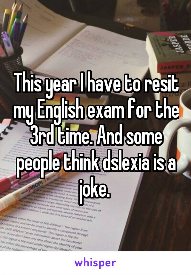 This year I have to resit my English exam for the 3rd time. And some people think dslexia is a joke.