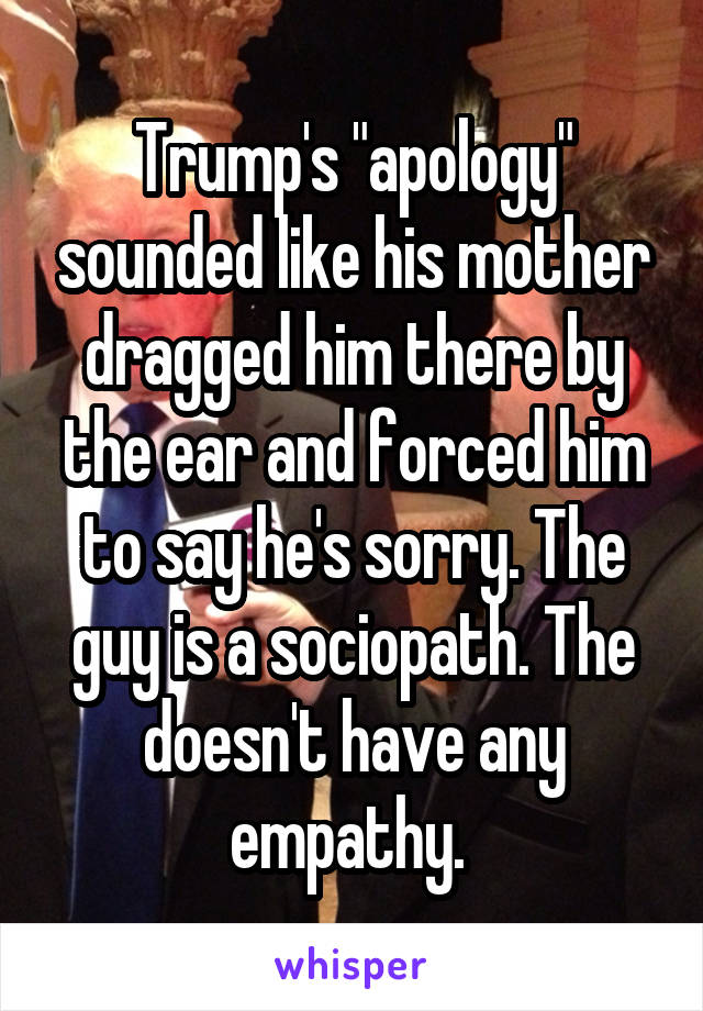 """Trump's """"apology"""" sounded like his mother dragged him there by the ear and forced him to say he's sorry. The guy is a sociopath. The doesn't have any empathy."""
