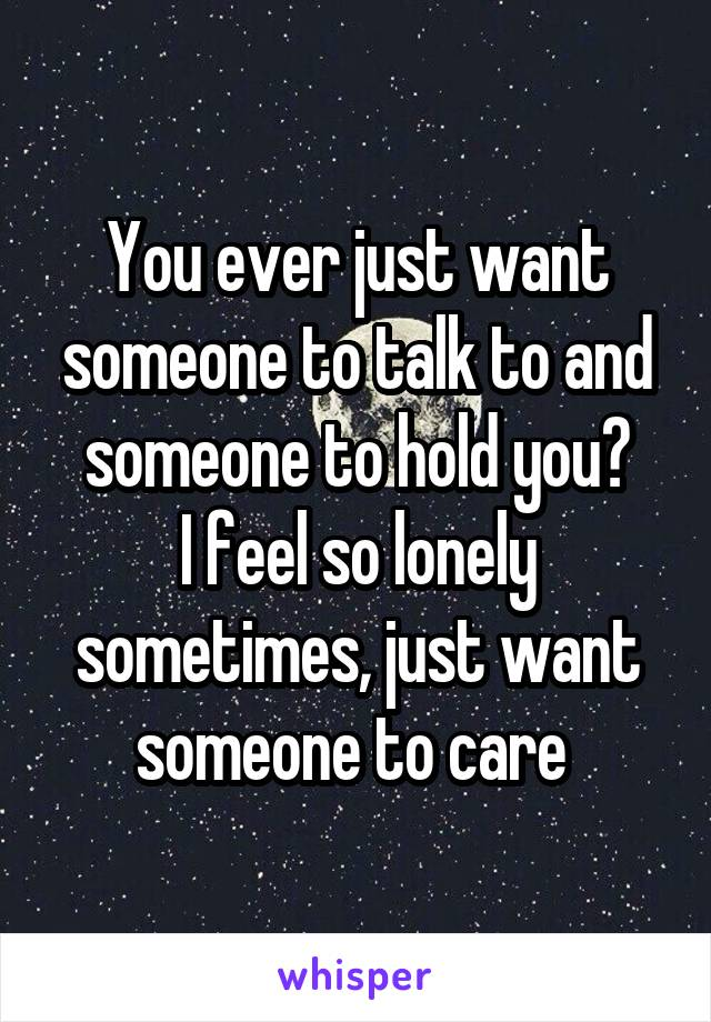 You ever just want someone to talk to and someone to hold you? I feel so lonely sometimes, just want someone to care