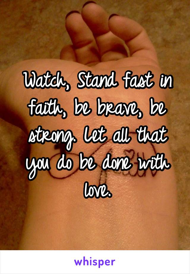 Watch, Stand fast in faith, be brave, be strong. Let all that you do be done with love.
