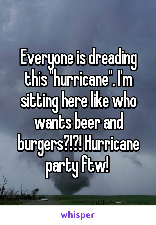 """Everyone is dreading this """"hurricane"""". I'm sitting here like who wants beer and burgers?!?! Hurricane party ftw!"""