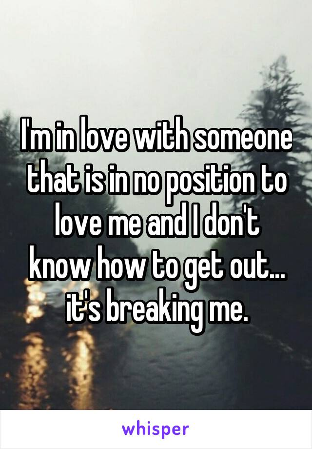 I'm in love with someone that is in no position to love me and I don't know how to get out... it's breaking me.