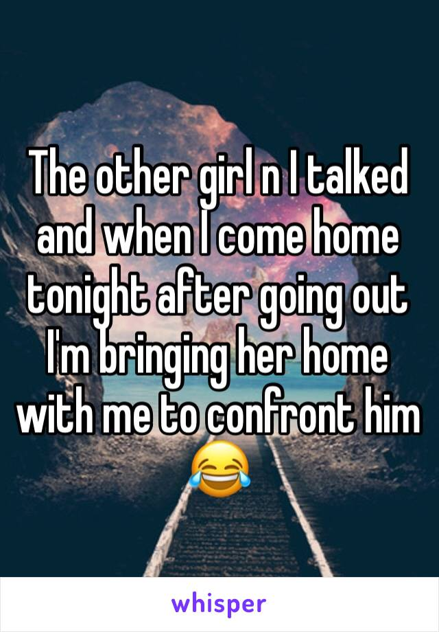 The other girl n I talked and when I come home tonight after going out I'm bringing her home with me to confront him 😂