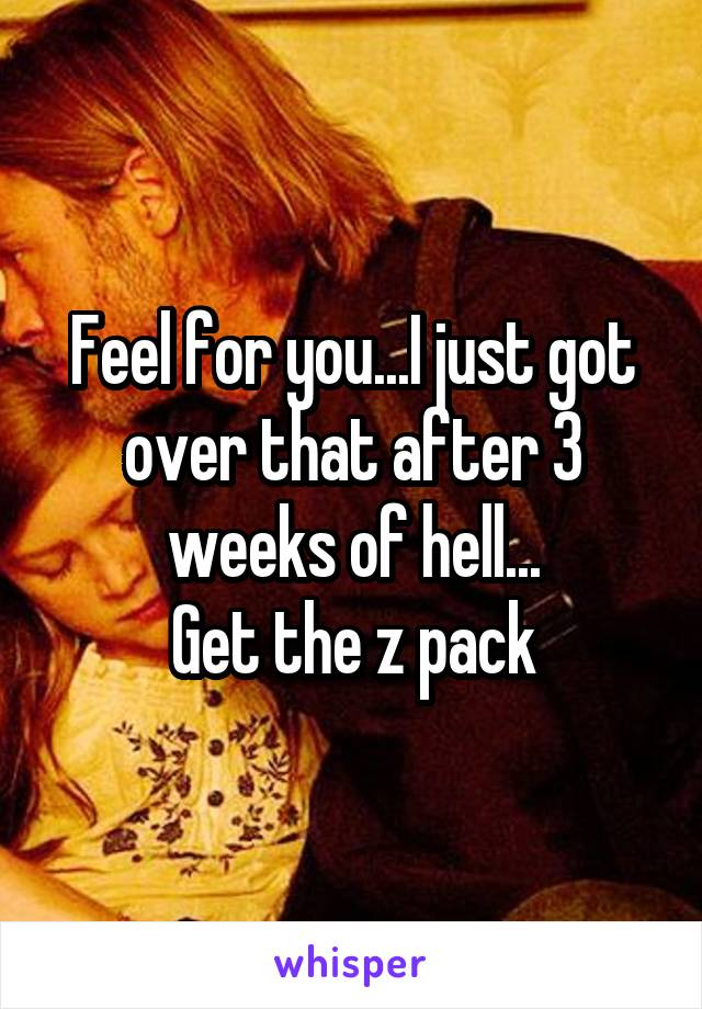 Feel for you...I just got over that after 3 weeks of hell... Get the z pack