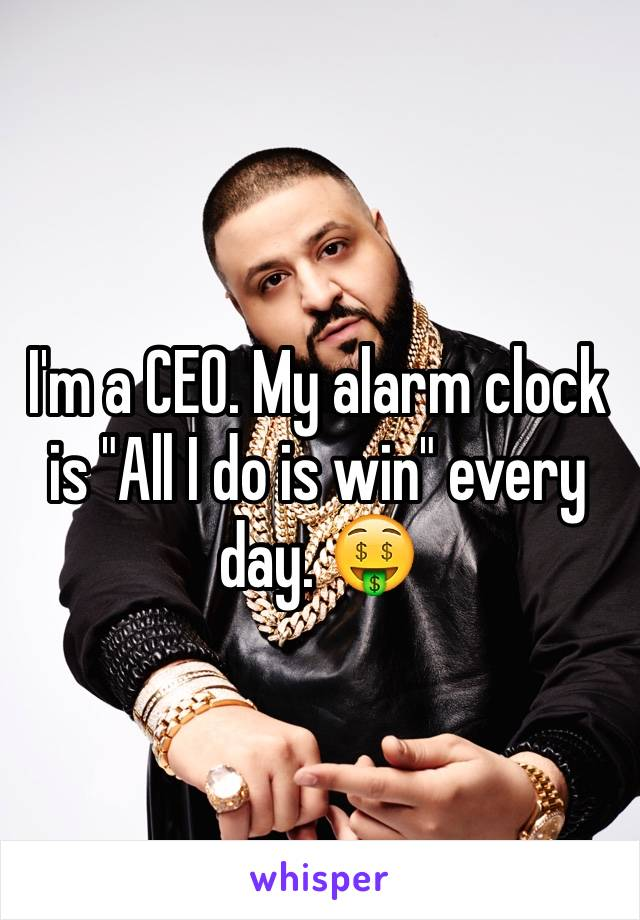 "I'm a CEO. My alarm clock is ""All I do is win"" every day. 🤑"