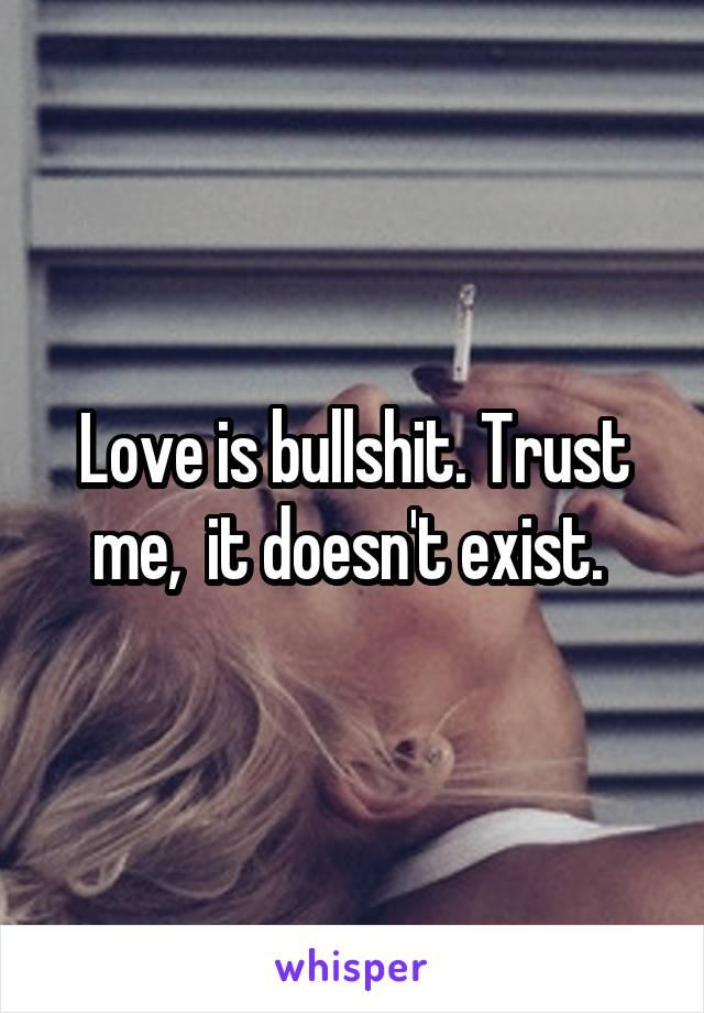 Love is bullshit. Trust me,  it doesn't exist.