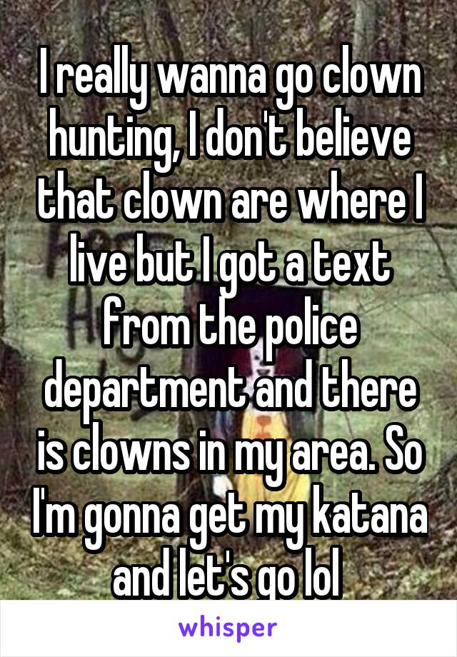 I really wanna go clown hunting, I don't believe that clown are where I live but I got a text from the police department and there is clowns in my area. So I'm gonna get my katana and let's go lol