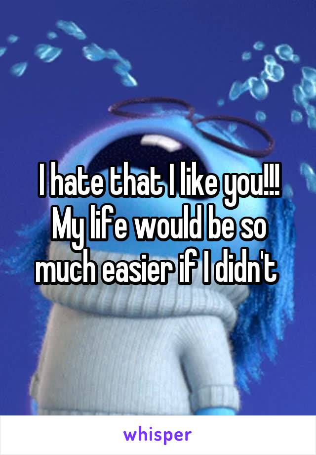 I hate that I like you!!! My life would be so much easier if I didn't