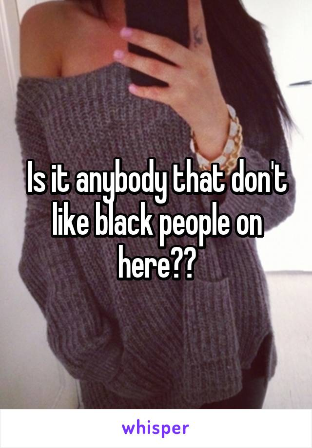 Is it anybody that don't like black people on here??