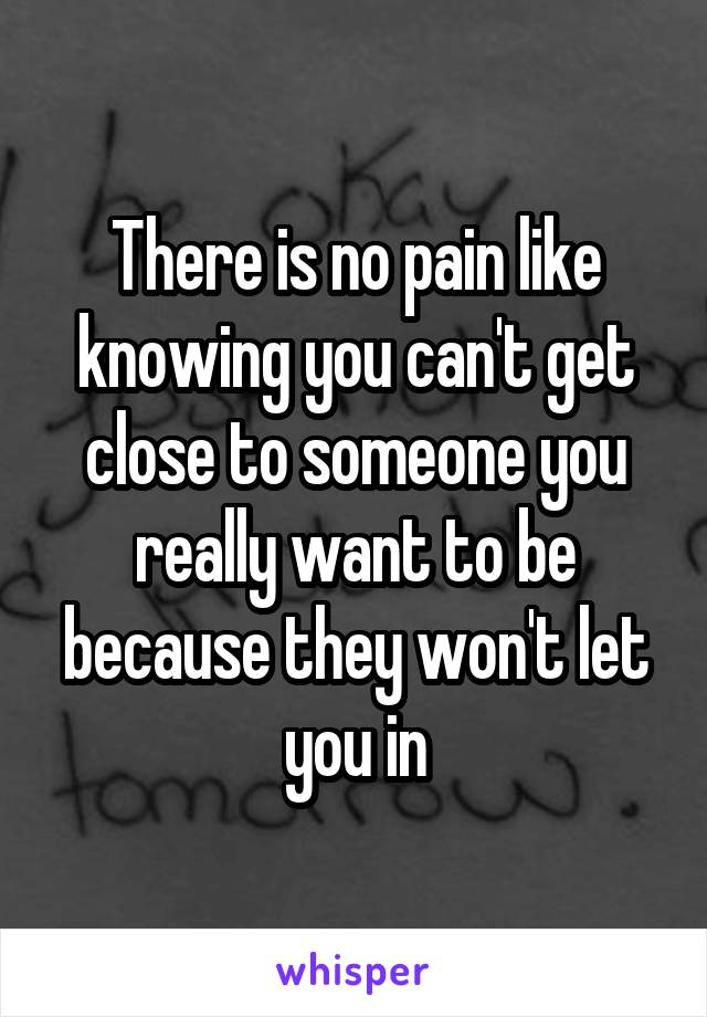 There is no pain like knowing you can't get close to someone you really want to be because they won't let you in