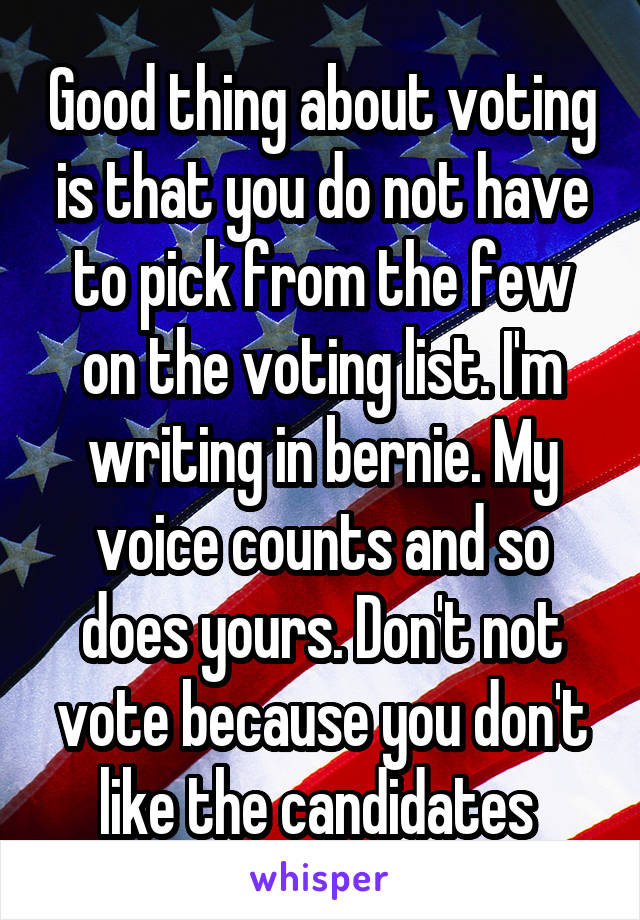 Good thing about voting is that you do not have to pick from the few on the voting list. I'm writing in bernie. My voice counts and so does yours. Don't not vote because you don't like the candidates
