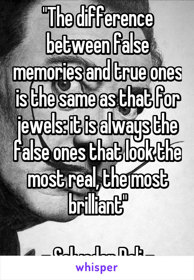 """""""The difference between false memories and true ones is the same as that for jewels: it is always the false ones that look the most real, the most brilliant""""  - Salvador Dali -"""
