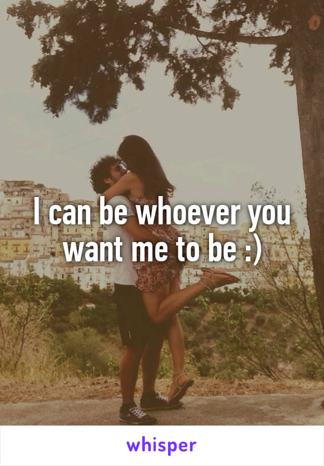 I can be whoever you want me to be :)