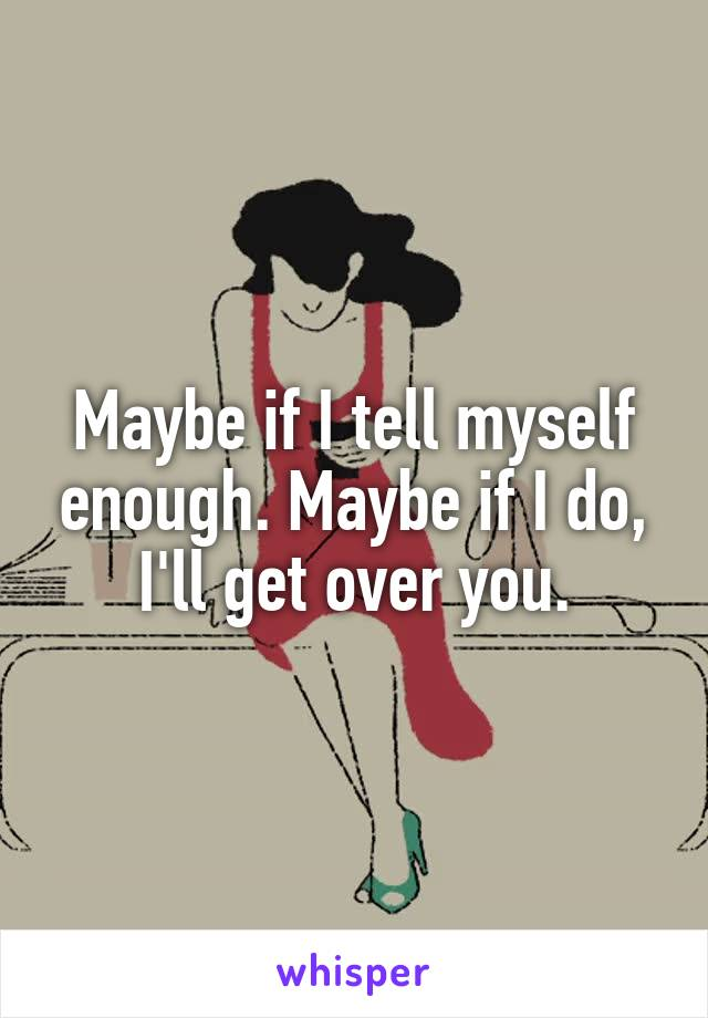 Maybe if I tell myself enough. Maybe if I do, I'll get over you.