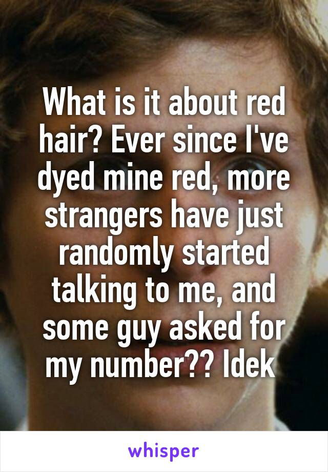 What is it about red hair? Ever since I've dyed mine red, more strangers have just randomly started talking to me, and some guy asked for my number?? Idek