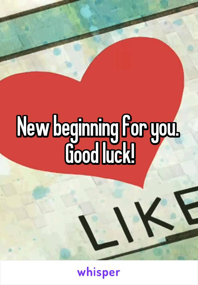 New beginning for you.  Good luck!