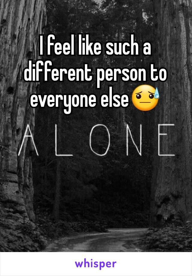 I feel like such a different person to everyone else😓