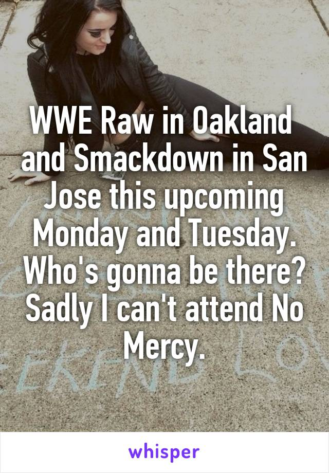 WWE Raw in Oakland  and Smackdown in San Jose this upcoming Monday and Tuesday. Who's gonna be there? Sadly I can't attend No Mercy.