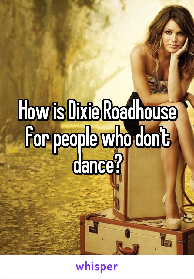 How is Dixie Roadhouse for people who don't dance?