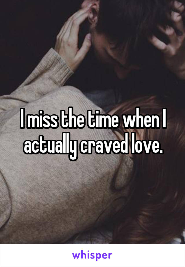 I miss the time when I actually craved love.