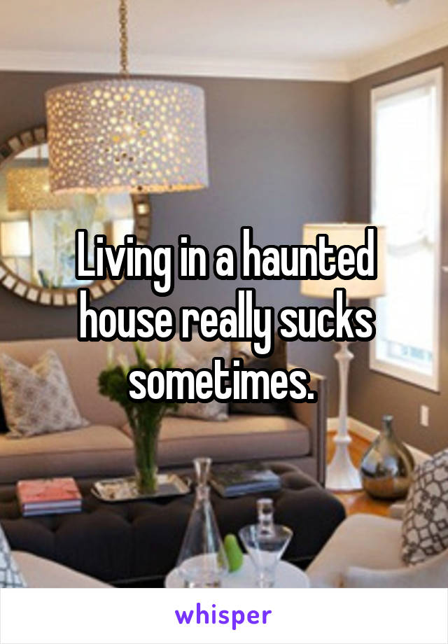 Living in a haunted house really sucks sometimes.