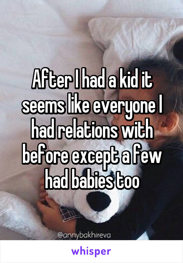 After I had a kid it seems like everyone I had relations with before except a few had babies too