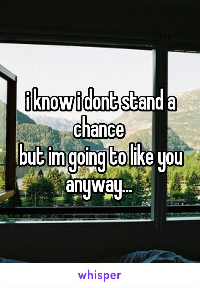 i know i dont stand a chance  but im going to like you anyway...