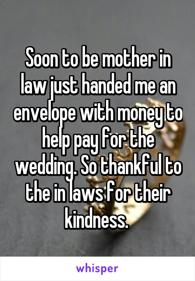 Soon to be mother in law just handed me an envelope with money to help pay for the wedding. So thankful to the in laws for their kindness.