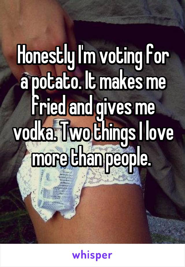 Honestly I'm voting for a potato. It makes me fried and gives me vodka. Two things I love more than people.