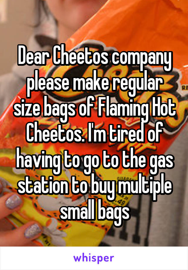 Dear Cheetos company please make regular size bags of Flaming Hot Cheetos. I'm tired of having to go to the gas station to buy multiple small bags