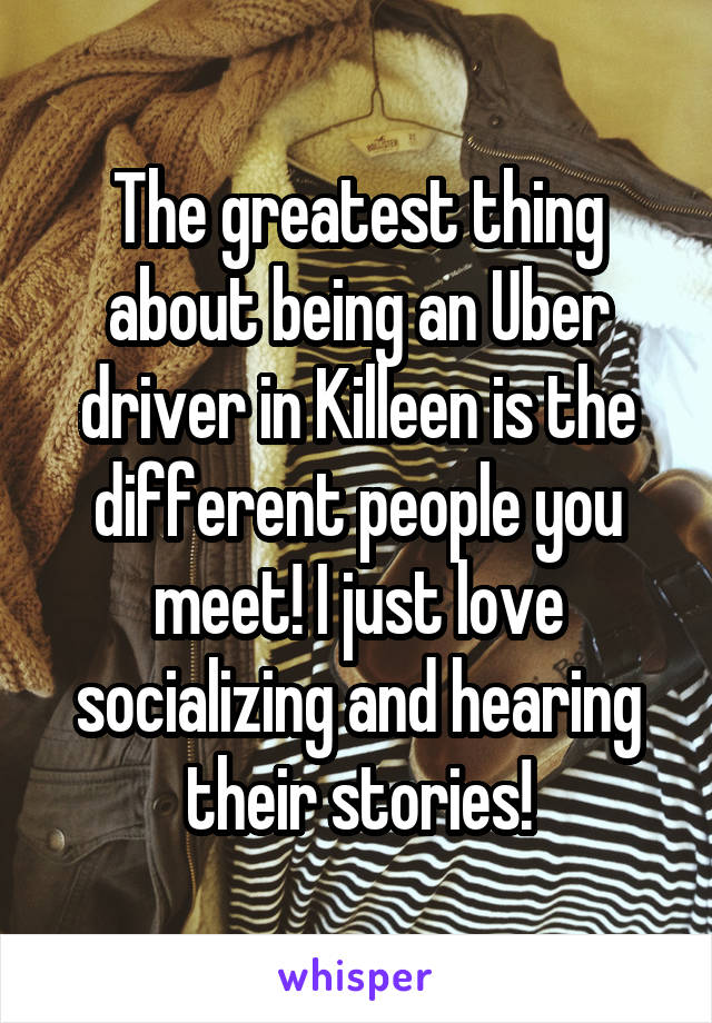 The greatest thing about being an Uber driver in Killeen is the different people you meet! I just love socializing and hearing their stories!