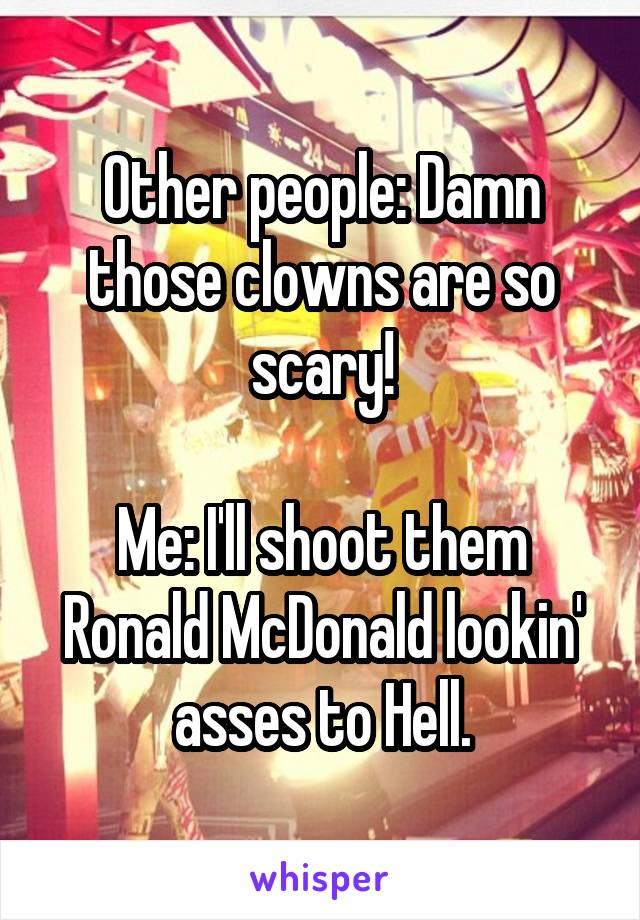 Other people: Damn those clowns are so scary!  Me: I'll shoot them Ronald McDonald lookin' asses to Hell.