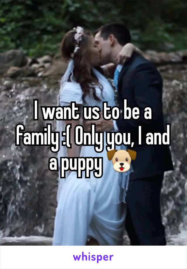 I want us to be a family :( Only you, I and a puppy 🐶