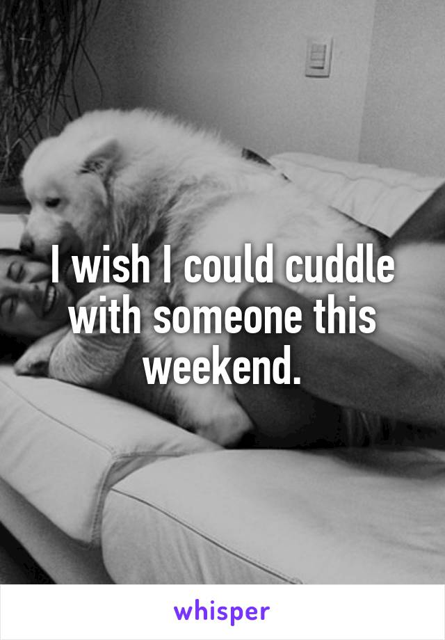 I wish I could cuddle with someone this weekend.