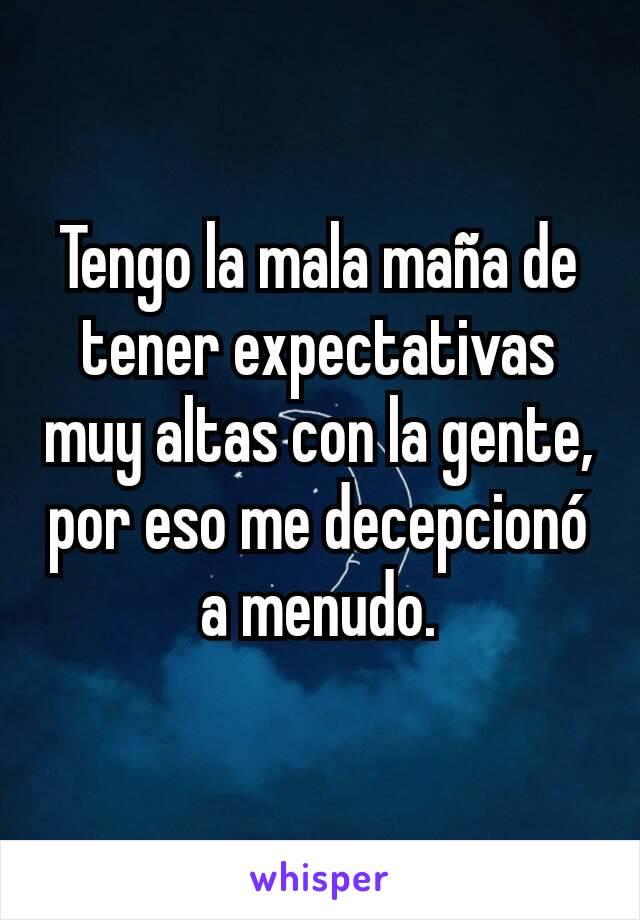 Tengo la mala maña de tener expectativas muy altas con la gente, por eso me decepcionó a menudo.