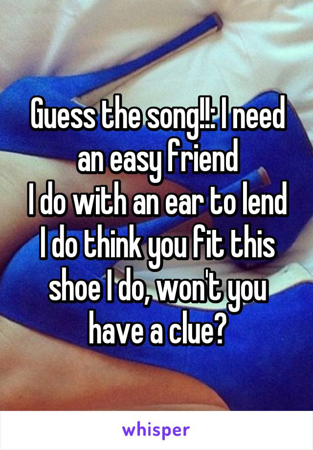 Guess the song!!: I need an easy friend I do with an ear to lend I do think you fit this shoe I do, won't you have a clue?