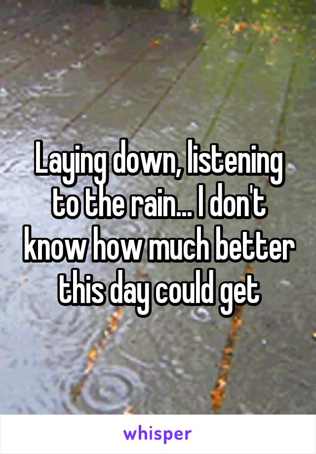 Laying down, listening to the rain... I don't know how much better this day could get