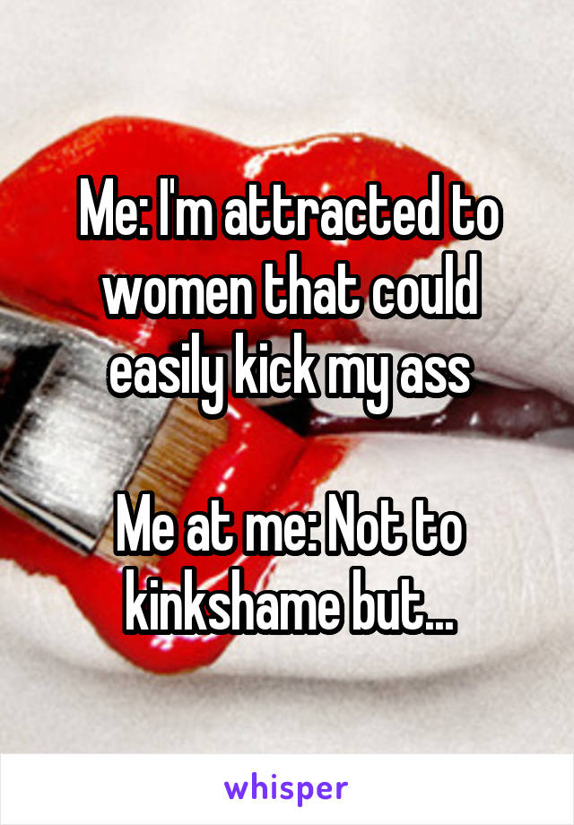 Me: I'm attracted to women that could easily kick my ass  Me at me: Not to kinkshame but...