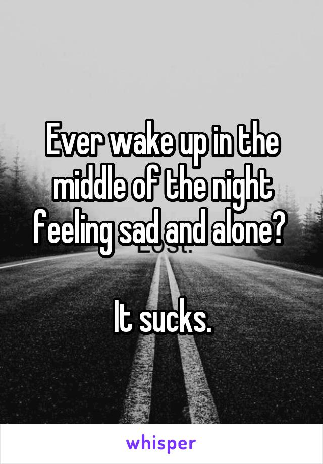 Ever wake up in the middle of the night feeling sad and alone?   It sucks.