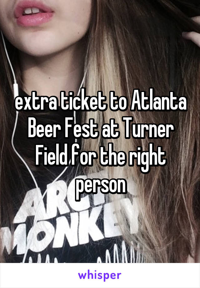 extra ticket to Atlanta Beer Fest at Turner Field for the right person