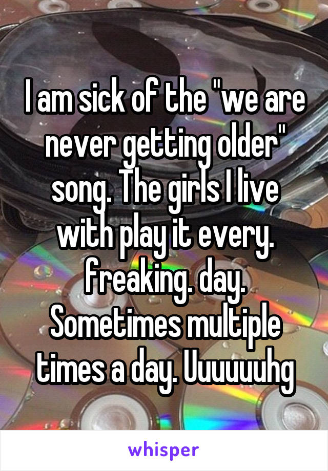 """I am sick of the """"we are never getting older"""" song. The girls I live with play it every. freaking. day. Sometimes multiple times a day. Uuuuuuhg"""