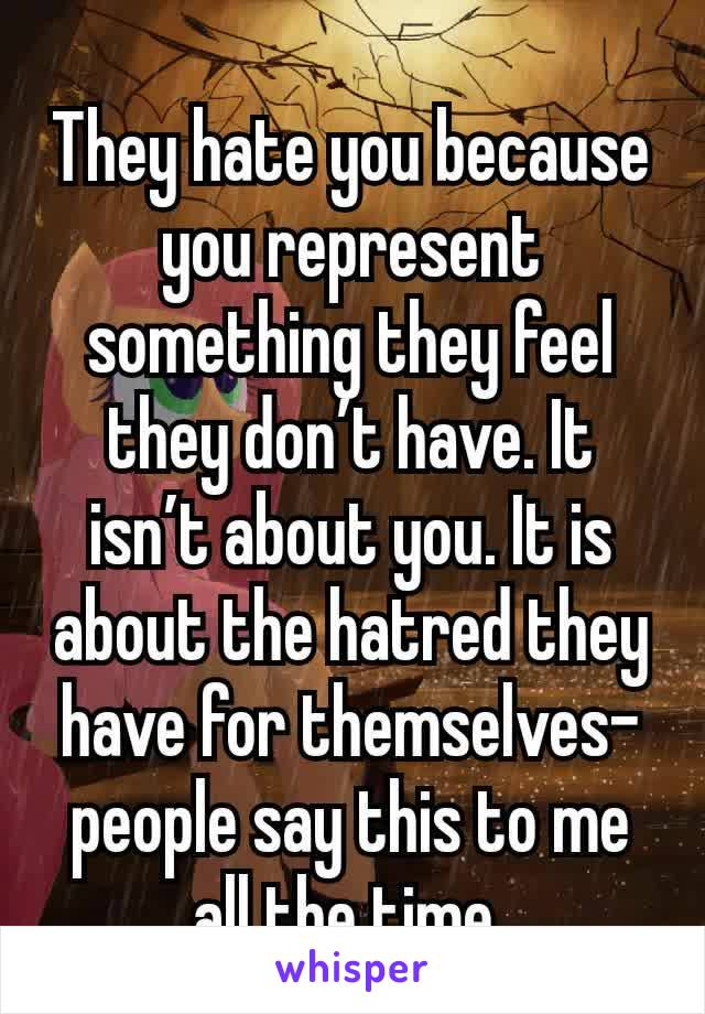 They hate you because you represent something they feel they don't have. It isn't about you. It is about the hatred they have for themselves- people say this to me all the time