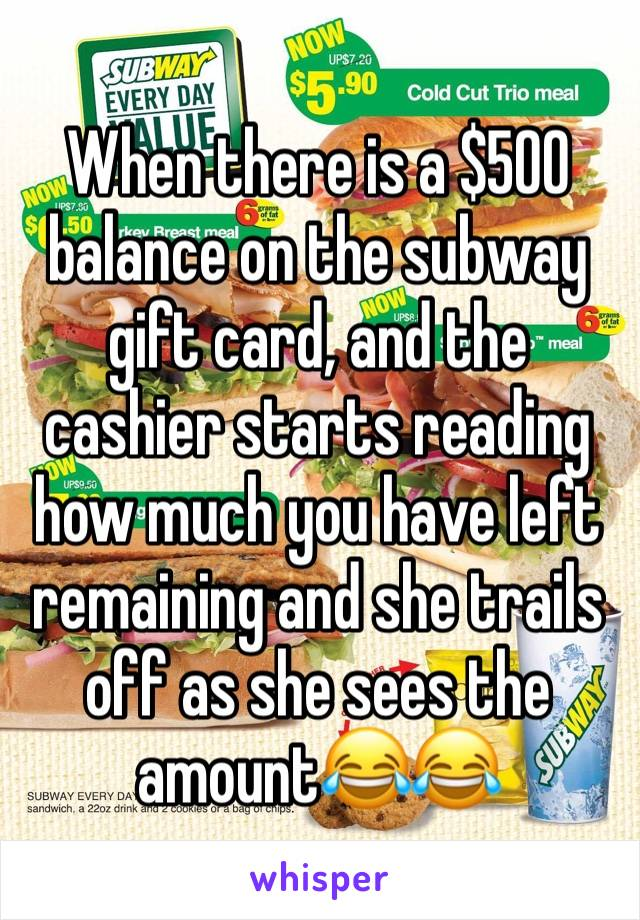 When there is a $500 balance on the subway gift card, and the cashier starts reading how much you have left remaining and she trails off as she sees the amount😂😂